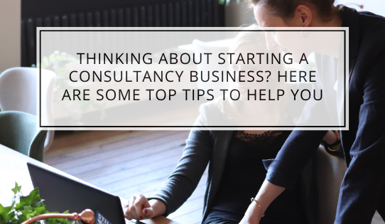 Thinking About Starting A Consultancy Business? Here Are Some Top Tips To Help You