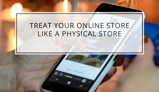 Treat Your Online Store Like A Physical Store