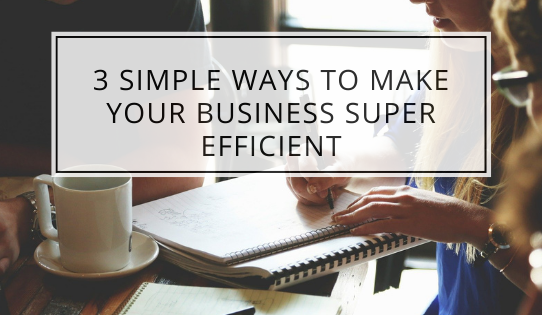 3 Simple Ways To Make Your Business Super Efficient