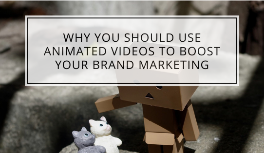Why You Should Use Animated Videos To Boost Your Brand Marketing